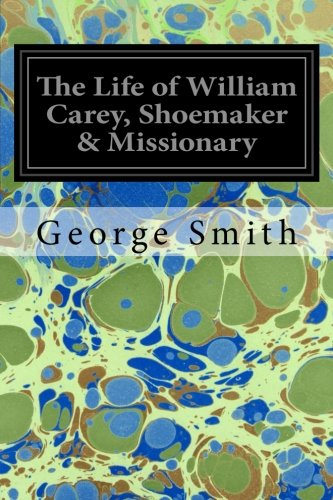 The Life of William Carey, Shoemaker & Missionary: Smith, George