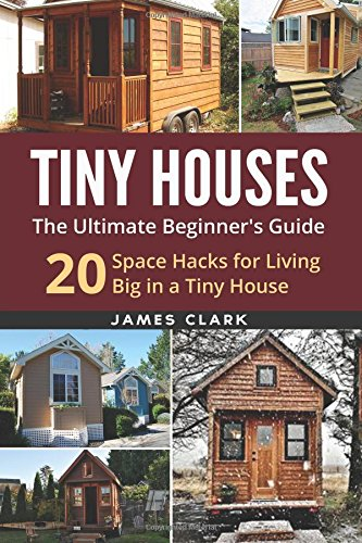 Tiny Houses: The Ultimate Beginner's Guide! : 20 Space Hacks for Living Big in Your Tiny House...