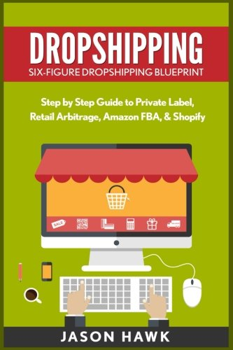 9781534957732: Dropshipping: Six-Figure Dropshipping Blueprint: Step by Step Guide to Private Label, Retail Arbitrage, Amazon FBA, Shopify