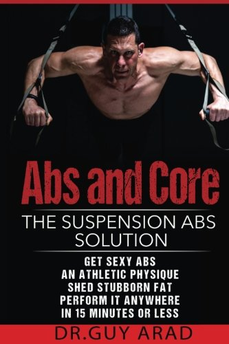 9781534966574: Abs and Core: The Suspension Abs Solution: 4 Simple Suspension Workouts That Will Help You Get Sexy Abs An Athletic Physique Shed Stubborn Fat Perform It Anywhere In 15 Minutes Or Less