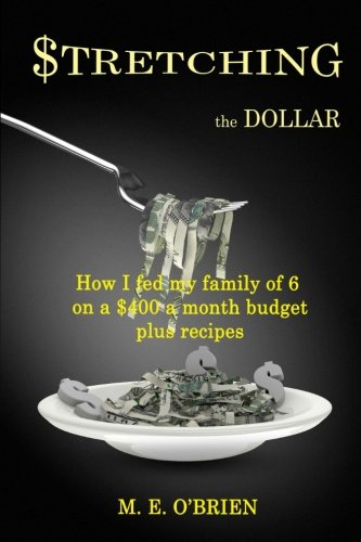 9781534992795: Stretching the Dollar: How I fed my family on $400 a month plus recipes