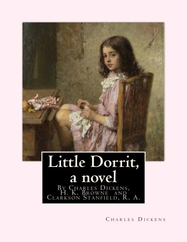 9781535010955: Little Dorrit, By Charles Dickens, H. K. Browne illustrator,and dedicted by Clarkson Stanfield, R. A.: Hablot Knight Browne (10 July 1815 - 8 July ... water-colourist,and book illustrator