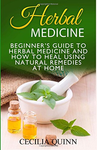 9781535026994: Herbal Medicine: Beginner's Guide to Herbal Medicine and How to Heal Using Natural Remedies at Home (Herbal Medicine, Natural Remedies, Natural Remedies at Home)