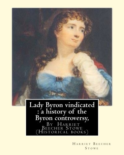 Lady Byron Vindicated: A History of the: Stowe, Harriet Beecher