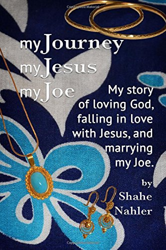 My Journey My Jesus My Joe: My story of loving God, falling in love with Jesus, and marrying my Joe...