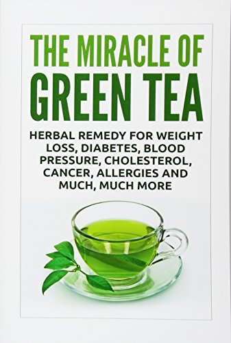 The Miracle of Green Tea: Herbal Remedy for Weight Loss, Diabetes, Blood Pressure, Cholesterol, ...