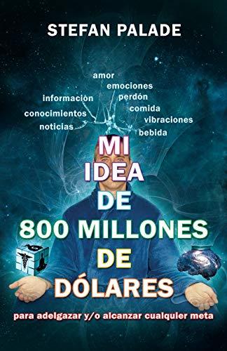 9781535102605: Mi idea de 800 millones de dolares: Para adelgazar y/o alcanzar cualquier meta (Spanish Edition)