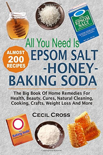 All You Need is Epsom Salt, Honey And Baking Soda: The Big Book Of Home Remedies For Health, Beauty...