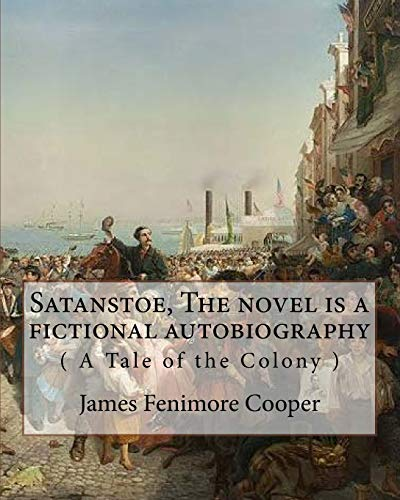9781535129633: Satanstoe, The novel is a fictional autobiography ( A Tale of the Colony ): by James Fenimore Cooper