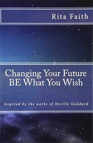 Changing Your Future BE What You Wish: Inspired by the works of Neville Goddard: Rita Faith