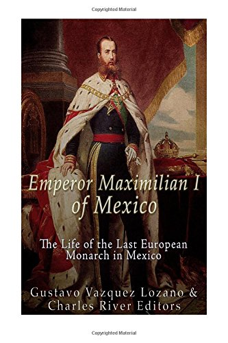 Emperor Maximilian I of Mexico: The Life of the Last European Monarch in Mexico: Charles River ...