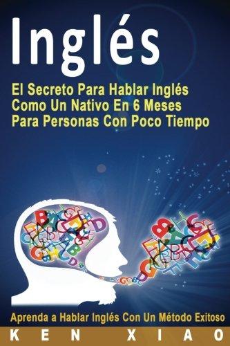 9781535185165: Inglés: El Secreto Para Hablar Inglés Como Un Nativo En 6 Meses Para Personas Con Poco Tiempo (Spanish Edition)