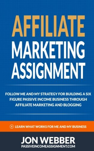 9781535206198: Affiliate Marketing Assignment: Home Based Business: Follow Me And My Strategy For Building A Six Figure Passive Income Business (Passive Income ... For Beginners, Make Money From Home)
