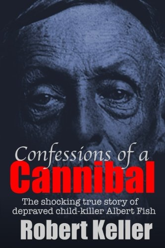 9781535212663: Confessions Of A Cannibal: The Shocking True Story Of Depraved Child Killer Albert Fish