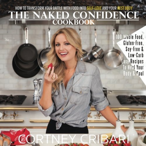 9781535245975: The Naked Confidence Cookbook: How To Transform Your Battle With Food Into Self-Love and Your Best Body