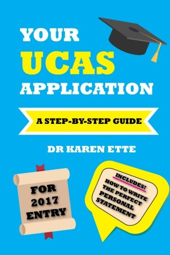 Your UCAS Application for 2017 Entry: A Step-by-Step Guide: Dr Karen Ette