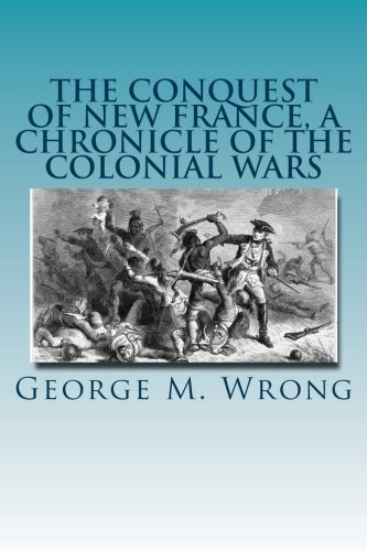 The Conquest of New France, A Chronicle: George M. Wrong