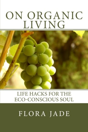 On Organic Living: Life Hacks for the Eco-Conscious Soul: Flora Jade