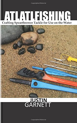 Atlatlfishing: Crafting Spearthrower Tackle for Use on the Water: Justin Garnett