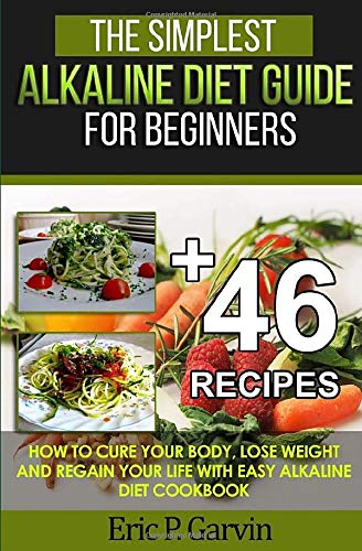 The Simplest Alkaline Diet Guide for Beginners + 46 Easy Recipes: How to Cure Your Body, Lose ...