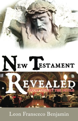 New Testament Revealed: Deception By The Devils: Benjamin, Leon Fransceco