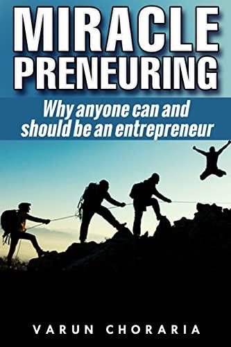 Miracle-preneuring: Why anyone can and should be an entrepreneur: Choraria, Varun