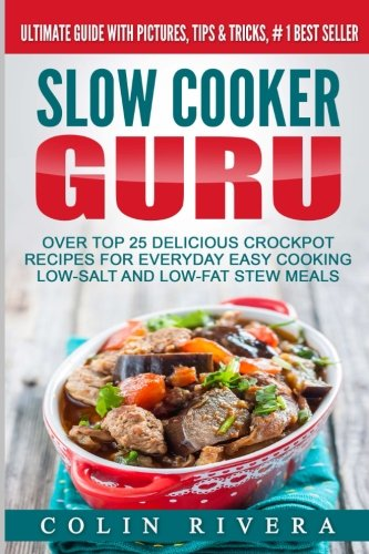 Slow Cooker Guru: Top 25 Delicious Crockpot Recipes for Everyday Easy Cooking Low-Salt and Low-Fat ...