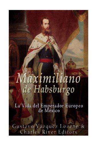 Maximiliano de Habsburgo: La Vida del Emperador: Lozano, Gustavo Vazquez