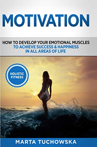 9781535368599: Motivation: Holistic Fitness: How to Develop Your Emotional Muscles to Achieve Success & Happiness in All Areas of Life (Motivational, Confidence, Mindfulness, Self-Love, Success) (Volume 1)