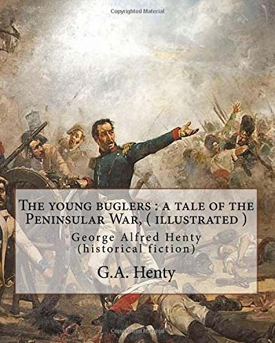 9781535377980: The young buglers : a tale of the Peninsular War, By G.A. Henty ( illustrated ): George Alfred Henty (historical fiction)