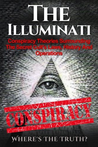 The Illuminati: Conspiracy Theories Surrounding The Secret Cult's Laws, History And Operations...