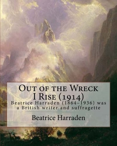 9781535394864: Out of the Wreck I Rise (1914), By Beatrice Harraden: Beatrice Harraden (1864–1936) was a British writer and suffragette
