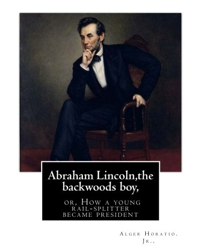 9781535399234: Abraham Lincoln,the backwoods boy;or, How a young rail-splitter became president: by Alger Horatio. Jr., (Original Classics)