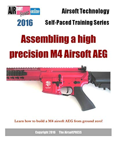 9781535399876: 2016 Airsoft Technology Self-Paced Training Series: Assembling a high precision M4 Airsoft AEG: Learn how to build a M4 airsoft AEG from ground zero!