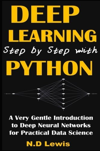 9781535410267: Deep Learning Step by Step with Python: A Very Gentle Introduction to Deep Neural Networks for Practical Data Science