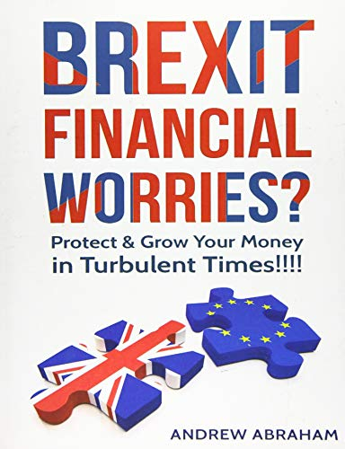 Brexit Financial Worries?: Protect and Grow Your Money in Turbulent Times: Abraham, Andrew