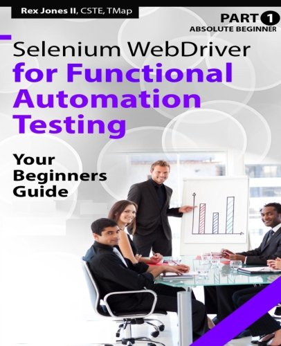 9781535420549: Absolute Beginner (Part 1) Selenium WebDriver for Functional Automation Testing: Your Beginners Guide (Full Color Edition) (Practical How To Selenium Tutorials)