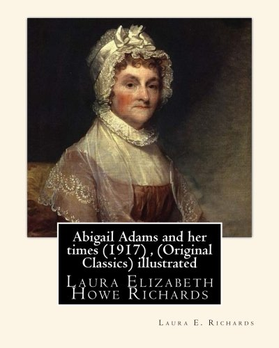 Abigail Adams and Her Times (1917), by: Richards, Laura E.