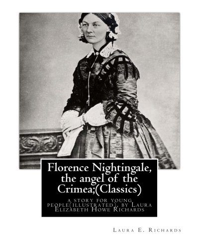 9781535426480: Florence Nightingale, the angel of the Crimea; By Laura E. Richards (Classics): a story for young people(illustrated), by Laura Elizabeth Howe ... - January 14, 1943) was an American writer.