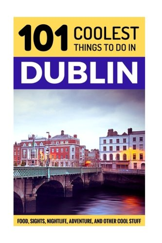 9781535428200: Dublin: Dublin Travel Guide: 101 Coolest Things to Do in Dublin (Travel to Dublin, Travel to Ireland, Ireland Travel Gu)