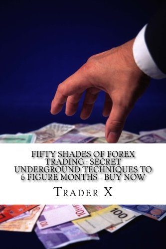 9781535431538: Fifty Shades Of Forex Trading : Secret Underground Techniques To 6 figure Months - Buy Now: Escape 9-5,Live Anywhere, Join The New Rich
