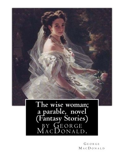 The wise woman; a parable, By George: MacDonald, George
