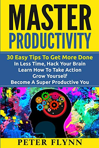 9781535435062: Master Productivity - 30 Easy Tips To Get More Done In Less Time, Hack Your Brain, Learn How To Take Action, Grow Yourself, Become A Super Productive ... Time Management, Automate Everything)