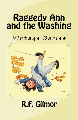 Raggedy Ann and the Washing: Vintage Series (Paperback) 9781535445443 Life through the eyes of a little girl and her favorite doll. Being in a had mood, Raggedy Ann is tossed on the hamper of dirty clothes and her adventure begins. A delightful bedtime tale from the original collection of Johnny Gruelle and presented by the author R.F. Gilmor in her Vintage Series for a new generation of young readers to hold and to love.