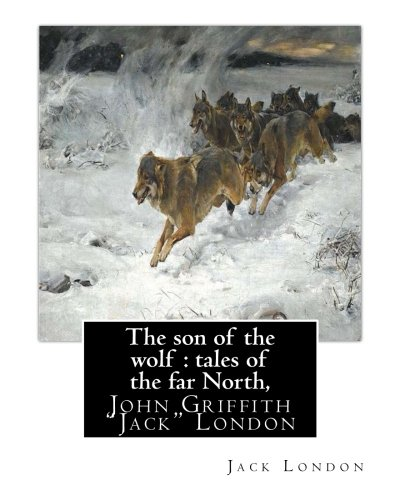 9781535468404: The son of the wolf : tales of the far North, By Jack London: John Griffith