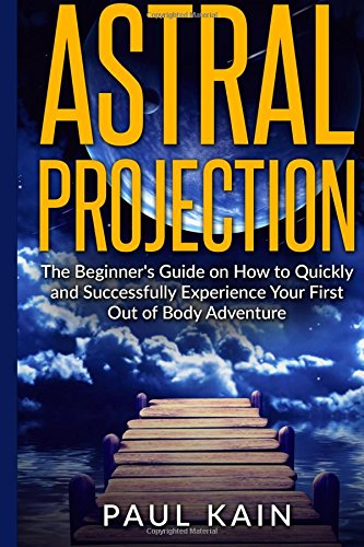 Astral Projection: The Beginners Guide on How: Kain, Paul