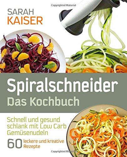 9781535487894: Spiralschneider – Das Kochbuch: Schnell und gesund schlank mit Low Carb Gemüsenudeln - 60 leckere und kreative Rezepte mit dem Gemüseschneider für jeden Anlass