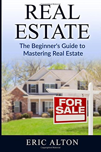 Real Estate: The Beginner's Guide to Mastering Real Estate: Eric Alton