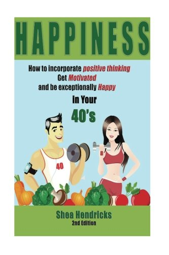 9781535534383: Happiness: How to Incorporate Positive Thinking, Get Motivated, and Learn to be Exceptionally Happy in Your 40s (Happiness - Free Your Challenges with a Positive Mindset and Changing Your Habits)