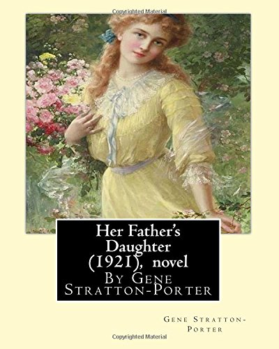 Her Father's Daughter (1921), By Gene Stratton-Porter A NOVEL: Stratton-Porter, Gene